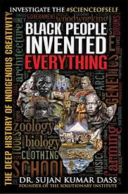 Black People Invented Everything By: Dr. Sujan Kumar Dass