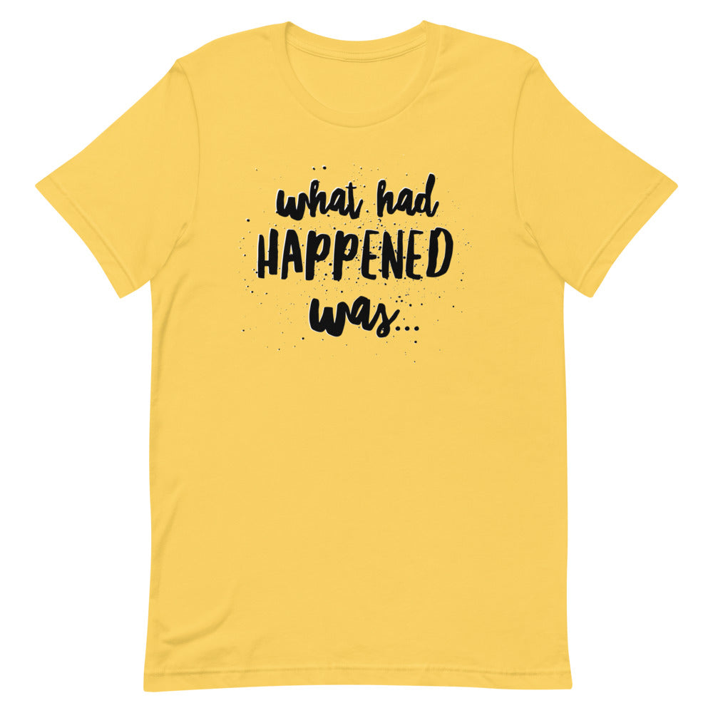 What had Happened was...Unisex T-Shirt