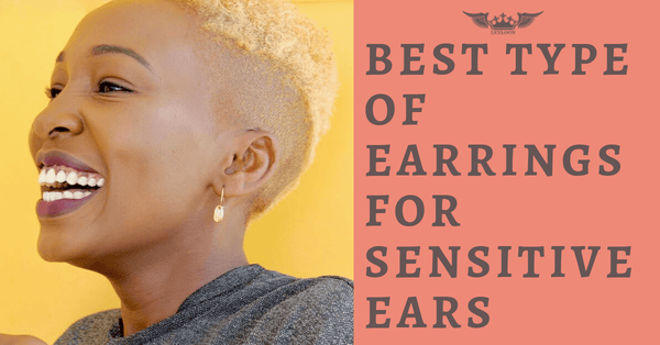 HOW TO PICK THE BEST TYPE OF EARRINGS FOR SENSITIVE EARS?