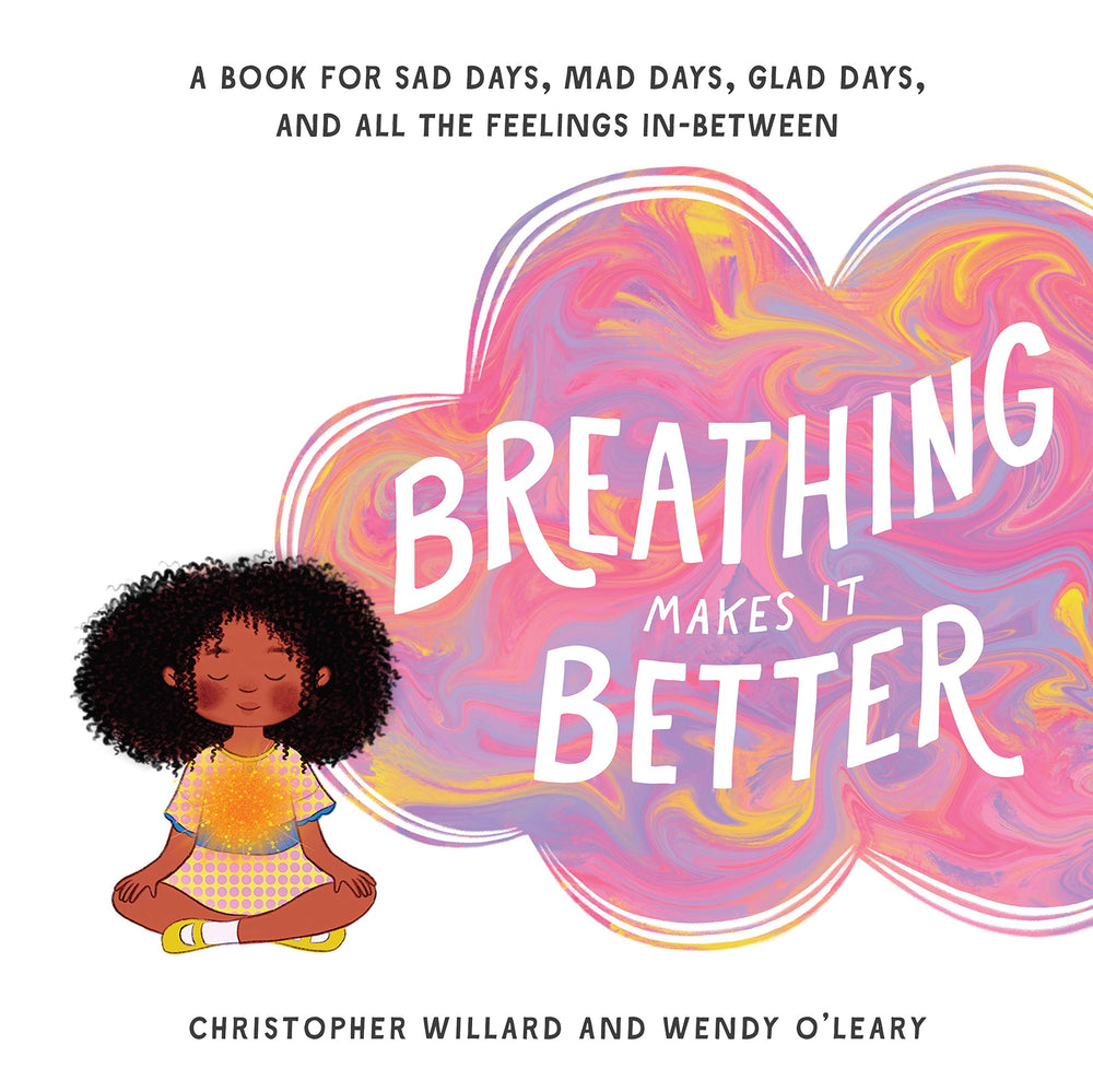 Breathing Makes It Better A Book for Sad Days Mad Days Glad Days and All the Feelings In-Between