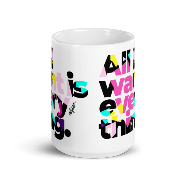All I Want Is Everything Mug (15oz)