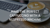 HOW TO MAKE A CAPPUCCINO WITH A NESPRESSO MACHINE