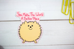 You Make The World A Better Place Fluffy Dog Sticker  - Water And Weather Proof!