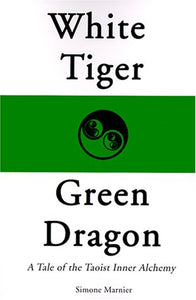 White Tiger, Green Dragon: A Tale Of The Taoist Inner Alchemy