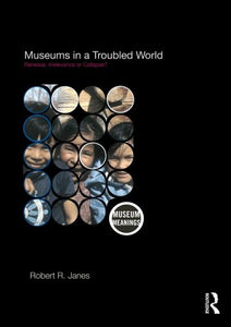 Museums In A Troubled World: Renewal, Irrelevance Or Collapse? (Museum Meanings)