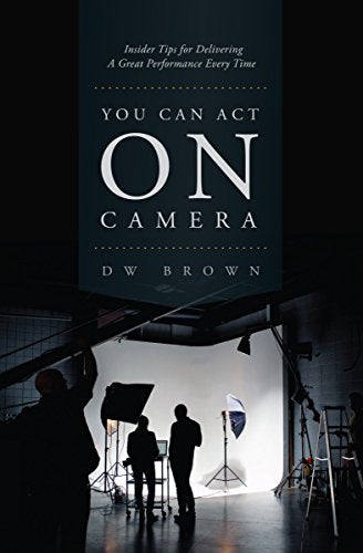 You Can Act On Camera: Insider Tips For Delivering A Great Performance Every Time