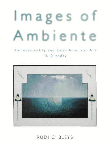 Images Of Ambiente: Homotextuality And Latin American Art, 1810-Today