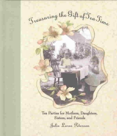 Treasuring The Gift Of Tea Time: Tea Parties For Mothers, Daughters, Sisters And Friends (Afternoon Teas)