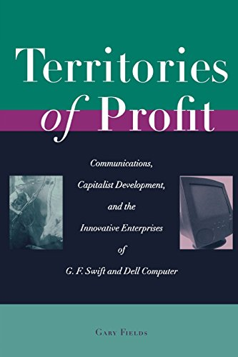 Territories Of Profit: Communications, Capitalist Development, And The Innovative Enterprises Of G. F. Swift And Dell Computer (Innovation And Technology In The World Economy)