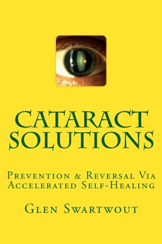 Cataract Solutions: Prevention & Reversal Via Accelerated Self-Healing (Natural Eye & Vision Care) (Volume 4)