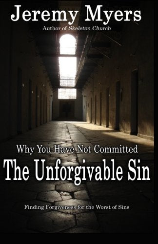 Why You Have Not Committed The Unforgivable Sin: Finding Forgiveness For The Worst Of Sins