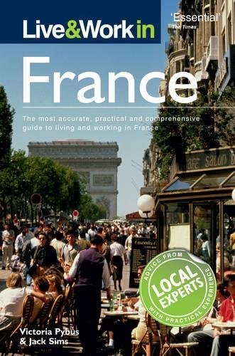 Live & Work In France: The Most Accurate, Practical And Comprehensive Guide To Living And Working In France