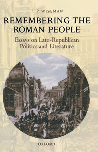 Remembering The Roman People: Essays On Late-Republican Politics And Literature