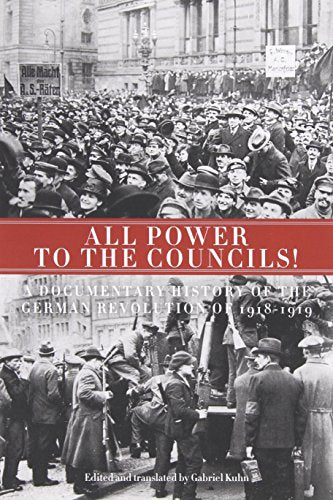 All Power To The Councils!: A Documentary History Of The German Revolution Of 19181919