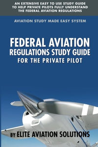 Federal Aviation Regulations Study Guide For The Private Pilot: An Extensive Easy To Use Study Guide To Help Private Pilots Fully Understand The Federal Aviation Regulations