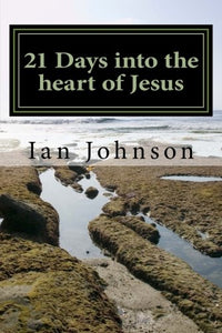 21 Days Into The Heart Of Jesus: Intimacy With Christ