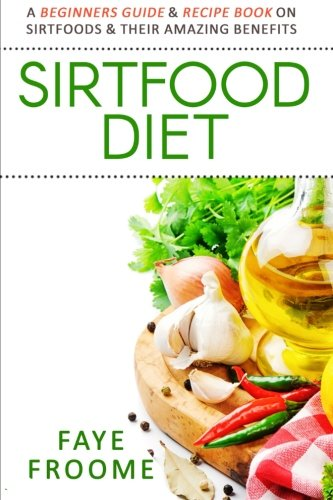 Sirtfood Diet: A Beginners Guide & Recipe Book On Sirtfoods & Their Amazing Benefits (Health Food, Diet, And Weight Loss Series) (Volume 1)