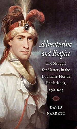 Adventurism And Empire: The Struggle For Mastery In The Louisiana-Florida Borderlands, 1762-1803 (The David J. Weber Series In The New Borderlands History)