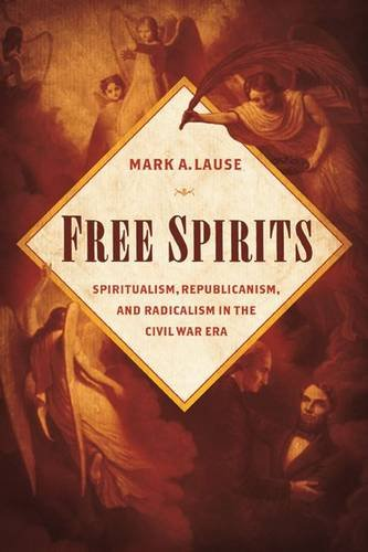 Free Spirits: Spiritualism, Republicanism, And Radicalism In The Civil War Era