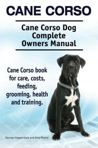 Cane Corso. Cane Corso Dog Complete Owners Manual. Cane Corso Book For Care, Costs, Feeding, Grooming, Health And Training.