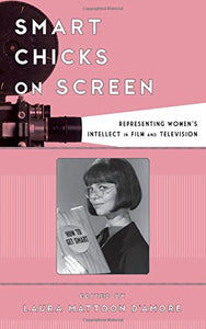 Smart Chicks On Screen: Representing Women'S Intellect In Film And Television (Film And History)