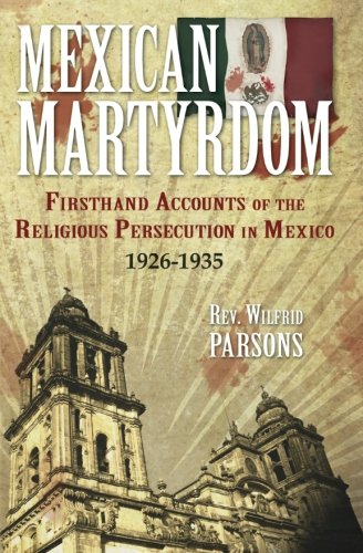 Mexican Martyrdom: Firsthand Accounts Of The Religious Persecution In Mexico 1926-1935