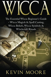 Wicca: The Essential Wicca Beginner'S Guide -  Wicca Magick & Spell Casting, Wicca Beliefs, Wicca Symbols & Witchcraft Rituals (Wiccan Tips, Wicca Crystals, Candles, Stones & Herbalism)