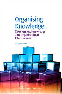 Organising Knowledge: Taxonomies, Knowledge And Organisational Effectiveness (Chandos Knowledge Management)