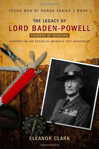 The Legacy Of Lord Baden-Powell: Founder Of Scouting (Young Men Of Honor)
