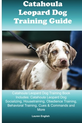 Catahoula Leopard Dog Training Guide Catahoula Leopard Dog Training Book Includes: Catahoula Leopard Dog Socializing, Housetraining, Obedience Training, Behavioral Training, Cues & Commands And More