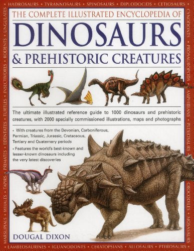 The Complete Illustrated Encyclopedia Of Dinosaurs & Prehistoric Creatures: The Ultimate Illustrated Reference Guide To 1000 Dinosaurs And Prehistoric Commissioned Artworks, Maps And Photographs