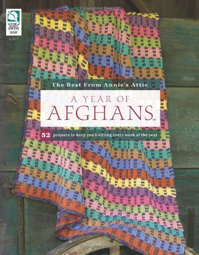 A Year Of Afghans: 52 Projects To Keep You Knitting Every Week Of The Year (The Best From Annie'S Attic)