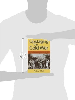 Upstaging The Cold War: American Dissent And Cultural Diplomacy, 1940-1960 (Culture, Politics, And The Cold War)
