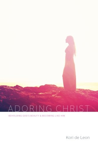 Adoring Christ: Beholding God'S Beauty And Becoming Like Him