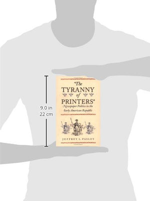 The Tyranny Of Printers: Newspaper Politics In The Early American Republic