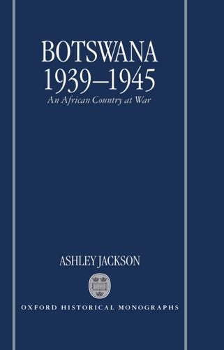Botswana 1939-1945: An African Country At War (Oxford Historical Monographs)