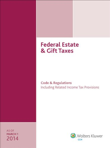 Federal Estate & Gift Taxes: Code & Regulations (Including Related Income Tax Provisions), As Of March 2014