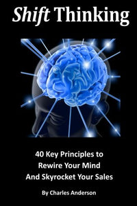 Shift Thinking: 40 Key Principles To Rewire Your Mind And Skyrocket Your Sales