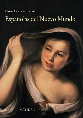 Espaolas Del Nuevo Mundo / Spanish Of The New World: Ensayos Biogrficos, Siglos Xvi-Xvii / Biographical Essays, Xvi-Xvii Centuries (Spanish Edition)
