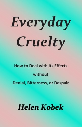 Everyday Cruelty: How To Deal With Its Effects Without Denial, Bitterness, Or Despair