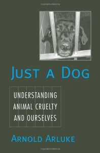 Just A Dog: Understanding Animal Cruelty And Ourselves (Animals, Culture, And Society)