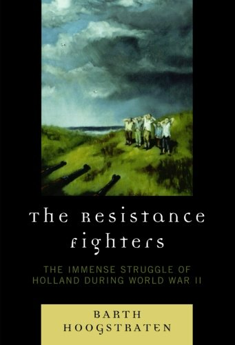The Resistance Fighters: The Immense Struggle Of Holland During World War Ii