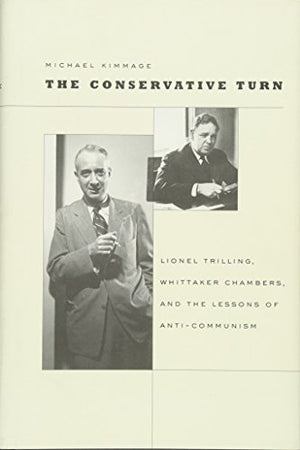 The Conservative Turn: Lionel Trilling, Whittaker Chambers, And The Lessons Of Anti-Communism (Harvard Historical Studies)