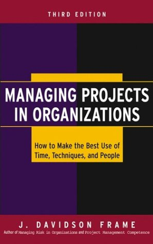 Managing Projects In Organizations: How To Make The Best Use Of Time, Techniques, And People