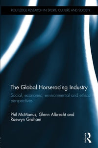 The Global Horseracing Industry: Social, Economic, Environmental And Ethical Perspectives (Routledge Research In Sport, Culture And Society)