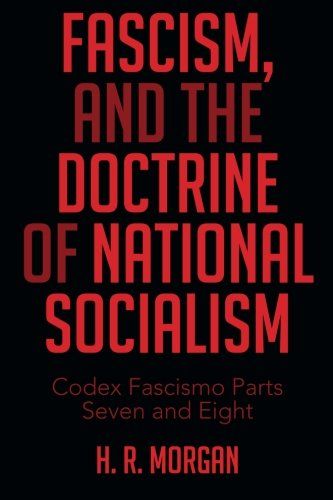 Fascism, And The Doctrine Of National Socialism: Codex Fascismo Parts Seven And Eight