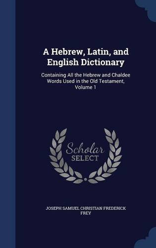 A Hebrew, Latin, And English Dictionary: Containing All The Hebrew And Chaldee Words Used In The Old Testament, Volume 1