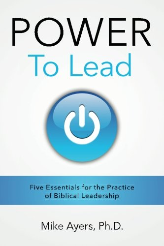 Power To Lead: Five Essentials For The Practice Of Biblical Leadership