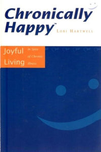 Chronically Happy: Joyful Living In Spite Of Chronic Illness