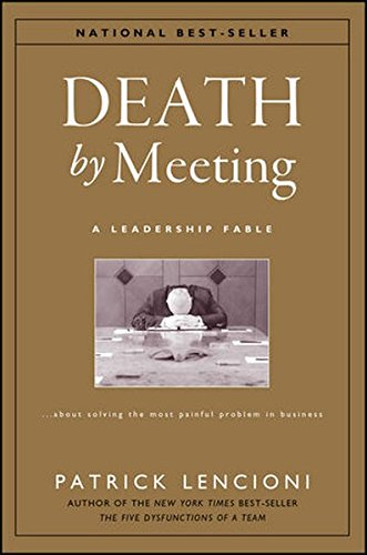 Death By Meeting: A Leadership Fable.About Solving The Most Painful Problem In Business